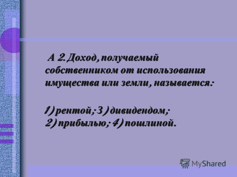 А 2. Доход, получаемый собственником от использования имущества или земли, называется : 1) рентой ; З ) дивидендом ; 2) прибылью ; 4) пошлиной. 1) рентой ; З ) дивидендом ; 2) прибылью ; 4) пошлиной.