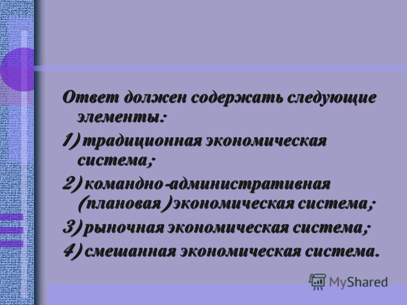 Ответ должен содержать следующие элементы : 1) традиционная экономическая система ; 2) командно - административная ( плановая ) экономическая система ; 3) рыночная экономическая система ; 4) смешанная экономическая система.