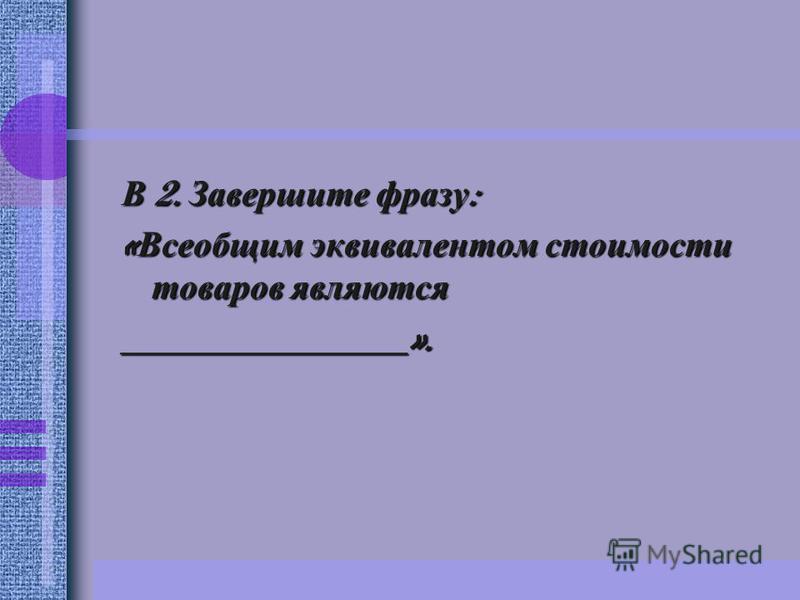 В 2. Завершите фразу : « Всеобщим эквивалентом стоимости товаров являются ________________».