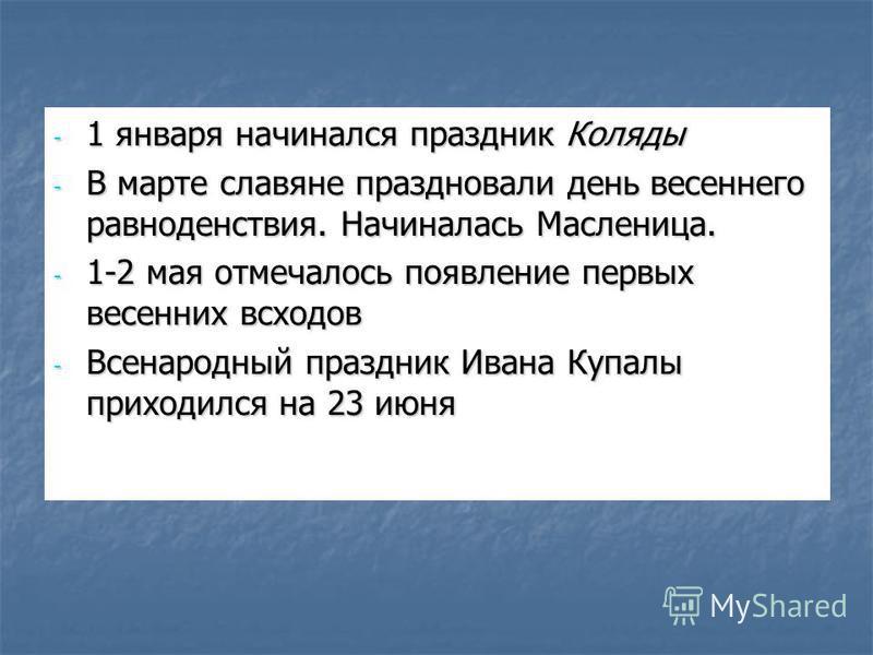 - 1 января начинался праздник Коляды - В марте славяне праздновали день весеннего равноденствия. Начиналась Масленица. - 1-2 мая отмечалось появление первых весенних всходов - Всенародный праздник Ивана Купалы приходился на 23 июня