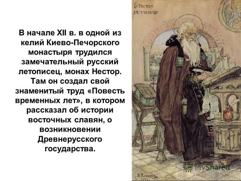 В начале XII в. в одной из келий Киево-Печорского монастыря трудился замечательный русский летописец, монах Нестор. Там он создал свой знаменитый труд «Повесть временных лет», в котором рассказал об истории восточных славян, о возникновении Древнерус
