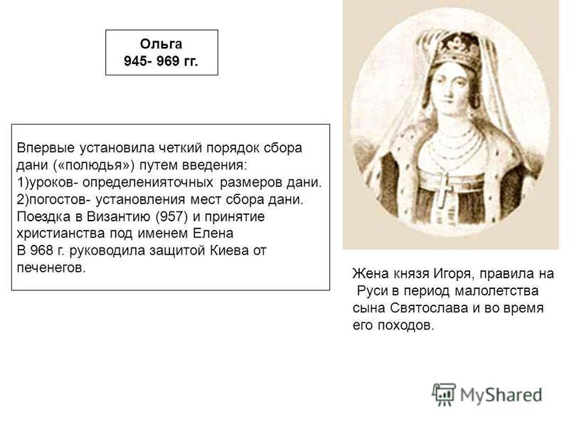 Ольга 945- 969 гг. Жена князя Игоря, правила на Руси в период малолетства сына Святослава и во время его походов. Впервые установила четкий порядок сбора дани («полюдья») путем введения: 1)уроков- определения точных размеров дани. 2)погостов- установ