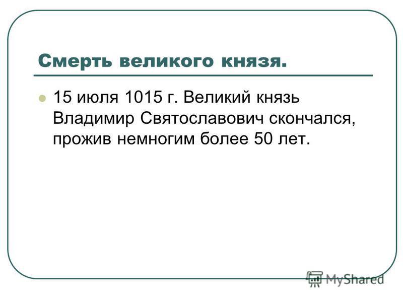 Смерть великого князя. 15 июля 1015 г. Великий князь Владимир Святославович скончался, прожив немногим более 50 лет.
