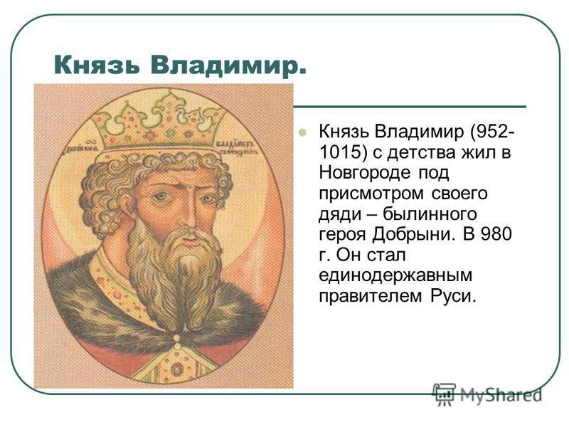 Князь Владимир. Князь Владимир (952- 1015) с детства жил в Новгороде под присмотром своего дяди – былинного героя Добрыни. В 980 г. Он стал единодержавным правителем Руси.