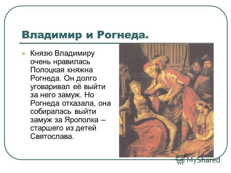 Владимир и Рогнеда. Князю Владимиру очень нравилась Полоцкая княжна Рогнеда. Он долго уговаривал её выйти за него замуж. Но Рогнеда отказала, она собиралась выйти замуж за Ярополка – старшего из детей Святослава.