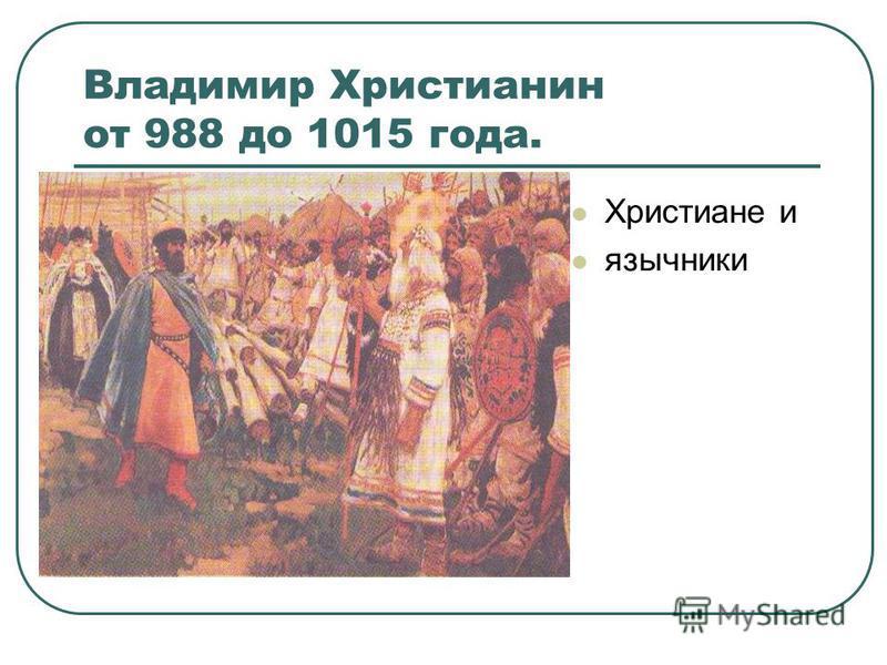 Владимир Христианин от 988 до 1015 года. Христиане и язычники