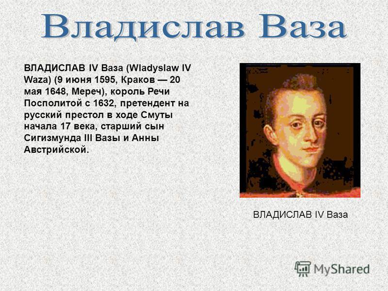 ВЛАДИСЛАВ IV Ваза (Wladyslaw IV Waza) (9 июня 1595, Краков 20 мая 1648, Мереч), король Речи Посполитой с 1632, претендент на русский престол в ходе Смуты начала 17 века, старший сын Сигизмунда III Вазы и Анны Австрийской. ВЛАДИСЛАВ IV Ваза