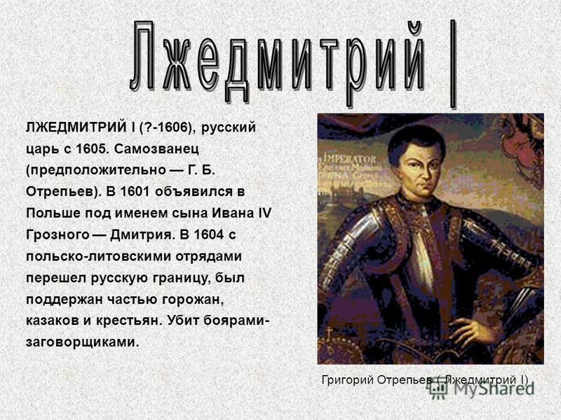 Григорий Отрепьев ( Лжедмитрий I) ЛЖЕДМИТРИЙ I (?-1606), русский царь с 1605. Самозванец (предположительно Г. Б. Отрепьев). В 1601 объявился в Польше под именем сына Ивана IV Грозного Дмитрия. В 1604 с польско-литовскими отрядами перешел русскую гран
