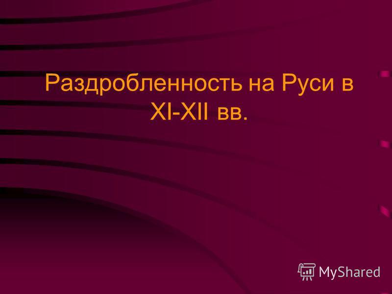 Раздробленность на Руси в XI-XII вв.