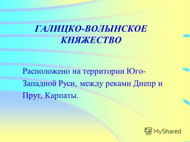 Расположено на территории Юго- Западной Руси, между реками Днепр и Прут, Карпаты.