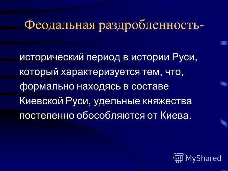 Феодальная раздробленность- исторический период в истории Руси, который характеризуется тем, что, формально находясь в составе Киевской Руси, удельные княжества постепенно обособляются от Киева.