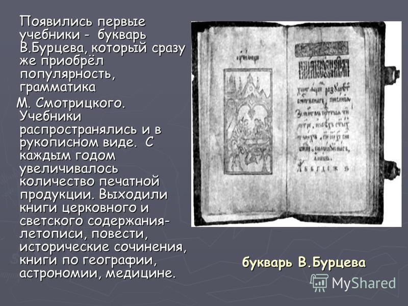 букварь В.Бурцева Появились первые учебники - букварь В.Бурцева, который сразу же приобрёл популярность, грамматика Появились первые учебники - букварь В.Бурцева, который сразу же приобрёл популярность, грамматика М. Смотрицкого. Учебники распростран