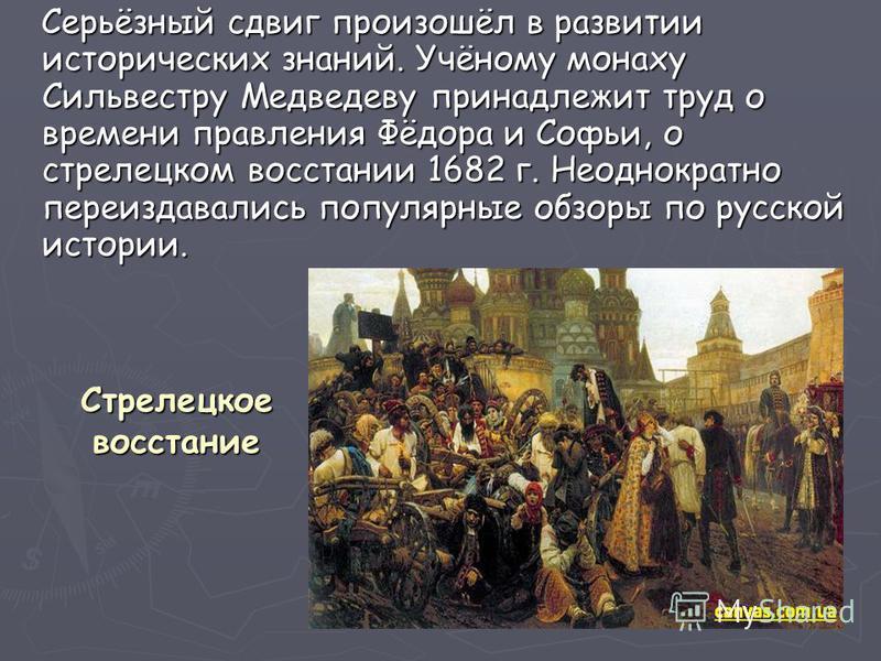 Стрелецкое восстание Серьёзный сдвиг произошёл в развитии исторических знаний. Учёному монаху Сильвестру Медведеву принадлежит труд о времени правления Фёдора и Софьи, о стрелецком восстании 1682 г. Неоднократно переиздавались популярные обзоры по ру
