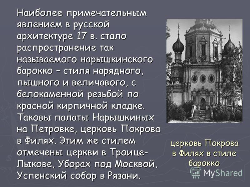 Наиболее примечательным явлением в русской архитектуре 17 в. стало распространение так называемого нарышкинского барокко – стиля нарядного, пышного и величавого, с белокаменной резьбой по красной кирпичной кладке. Таковы палаты Нарышкиных на Петровке