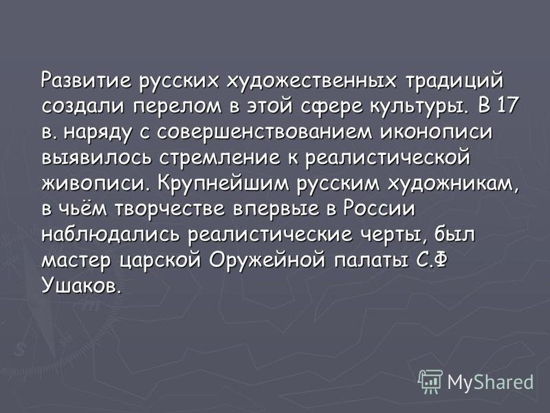 Развитие русских художественных традиций создали перелом в этой сфере культуры. В 17 в. наряду с совершенствованием иконописи выявилось стремление к реалистической живописи. Крупнейшим русским художникам, в чьём творчестве впервые в России наблюдалис
