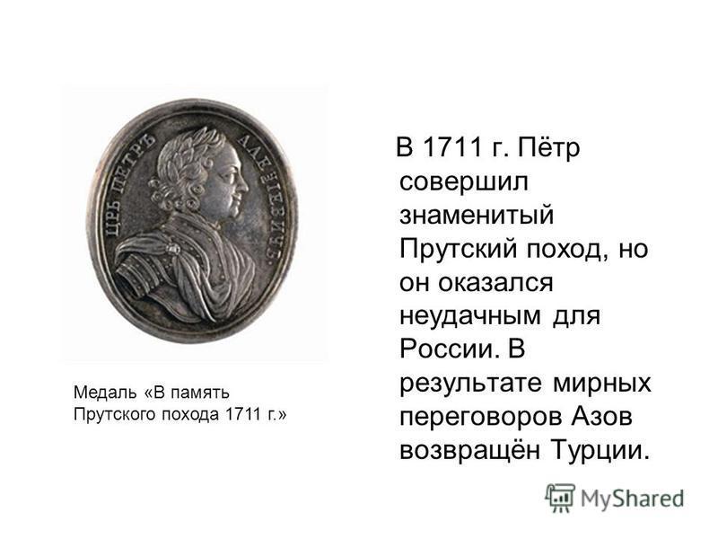 В 1711 г. Пётр совершил знаменитый Прутский поход, но он оказался неудачным для России. В результате мирных переговоров Азов возвращён Турции. Медаль «В память Прутского похода 1711 г.»