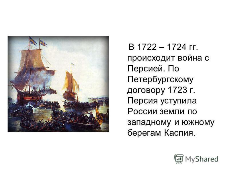 В 1722 – 1724 гг. происходит война с Персией. По Петербургскому договору 1723 г. Персия уступила России земли по западному и южному берегам Каспия.