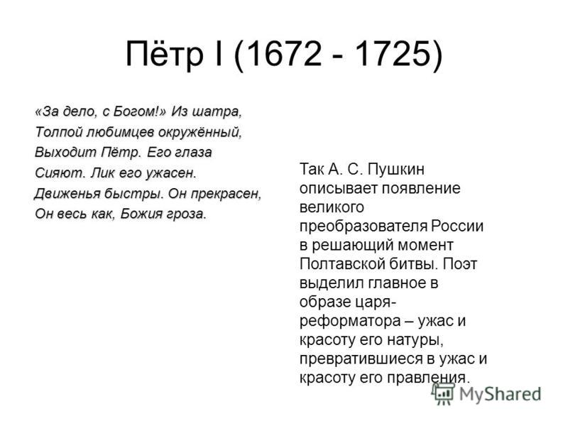 Пётр I (1672 - 1725) «За дело, с Богом!» Из шатра, Толпой любимцев окружённый, Выходит Пётр. Его глаза Сияют. Лик его ужасен. Движенья быстры. Он прекрасен, Он весь как, Божия гроза. Так А. С. Пушкин описывает появление великого преобразователя Росси