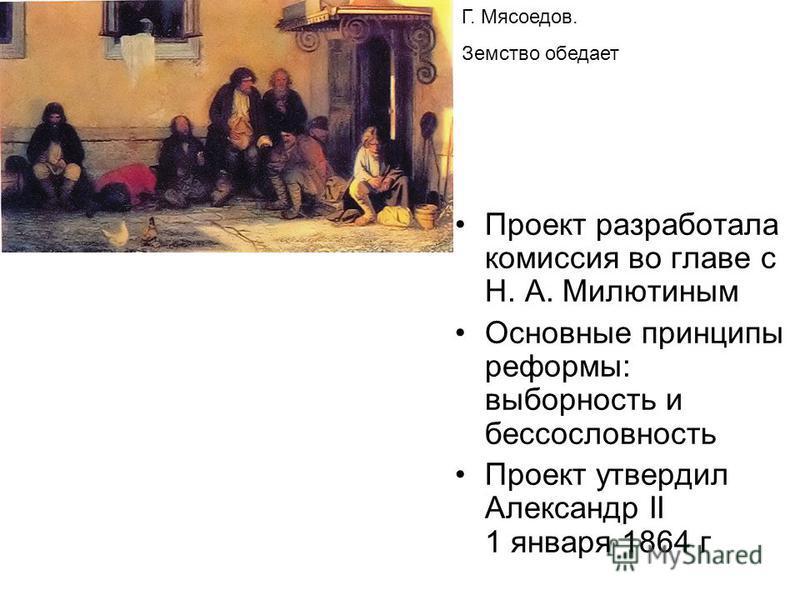 Проект разработала комиссия во главе с Н. А. Милютиным Основные принципы реформы: выборность и бессословность Проект утвердил Александр II 1 января 1864 г Г. Мясоедов. Земство обедает