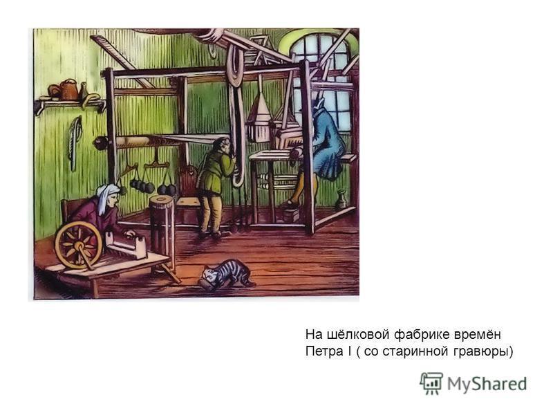 На шёлковой фабрике времён Петра I ( со старинной гравюры)