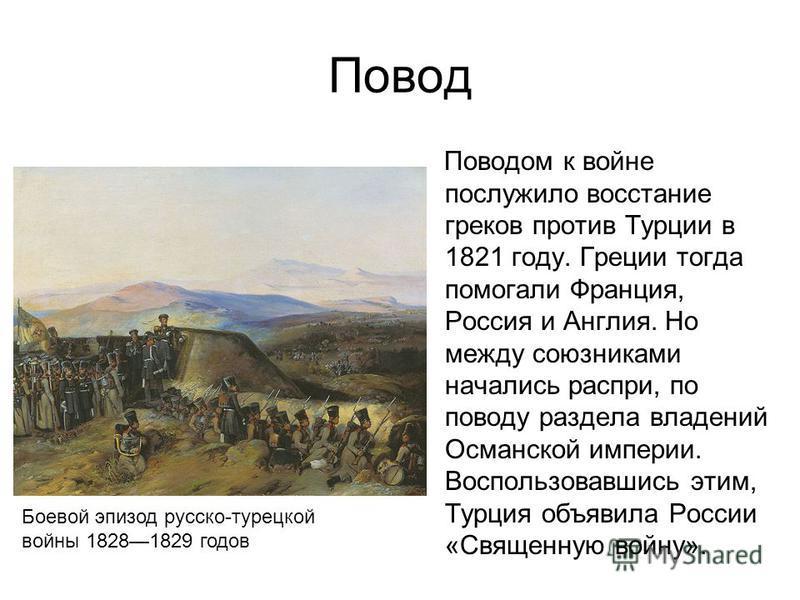 Повод Поводом к войне послужило восстание греков против Турции в 1821 году. Греции тогда помогали Франция, Россия и Англия. Но между союзниками начались распри, по поводу раздела владений Османской империи. Воспользовавшись этим, Турция объявила Росс