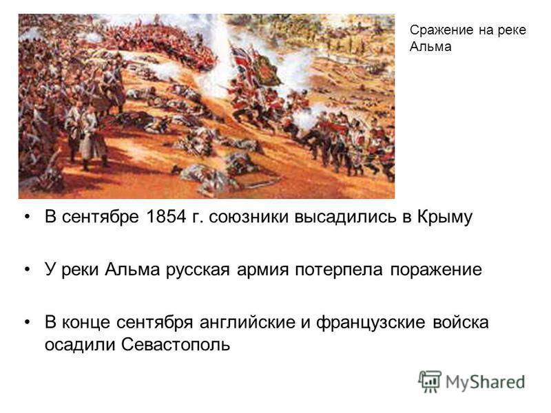 В сентябре 1854 г. союзники высадились в Крыму У реки Альма русская армия потерпела поражение В конце сентября английские и французские войска осадили Севастополь Сражение на реке Альма