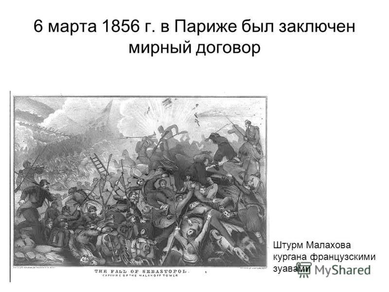 6 марта 1856 г. в Париже был заключен мирный договор Штурм Малахова кургана французскими зуавами
