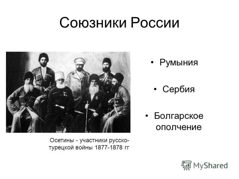 Союзники России Румыния Сербия Болгарское ополчение Осетины - участники русско- турецкой войны 1877-1878 гг