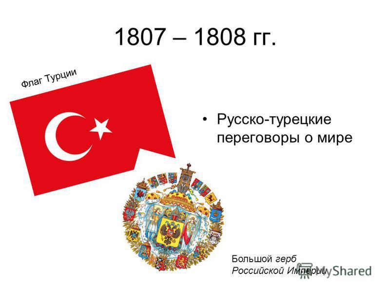 1807 – 1808 гг. Русско-турецкие переговоры о мире Большой герб Российской Империи Флаг Турции