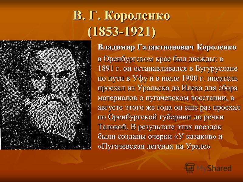В. Г. Короленко (1853-1921) Владимир Галактионович Короленко в Оренбургском крае был дважды: в 1891 г. он останавливался в Бугуруслане по пути в Уфу и в июле 1900 г. писатель проехал из Уральска до Илека для сбора материалов о пугачевском восстании,