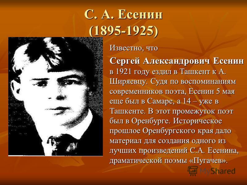 С. А. Есенин (1895-1925) Известно, что Сергей Александрович Есенин в 1921 году ездил в Ташкент к А. Ширяевцу. Судя по воспоминаниям современников поэта, Есенин 5 мая еще был в Самаре, а 14 – уже в Ташкенте. В этот промежуток поэт был в Оренбурге. Ист