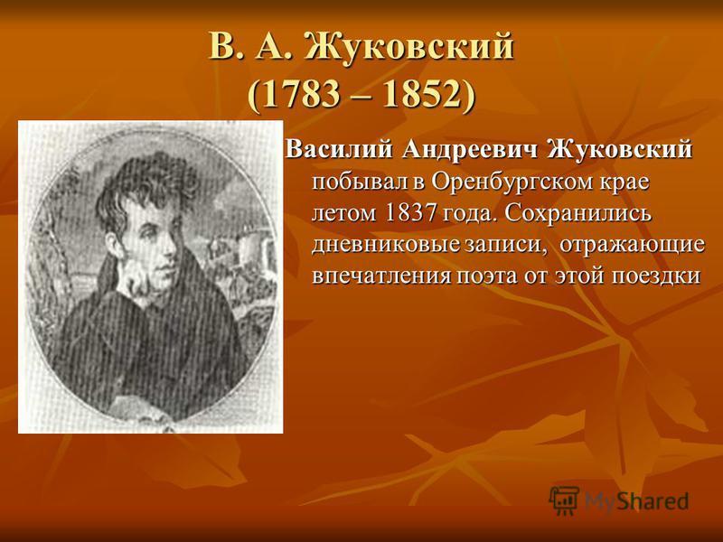 В. А. Жуковский (1783 – 1852) Василий Андреевич Жуковский побывал в Оренбургском крае летом 1837 года. Сохранились дневниковые записи, отражающие впечатления поэта от этой поездки