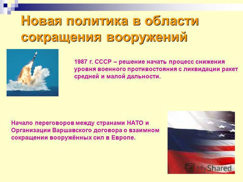Новая политика в области сокращения вооружений 1987 г. СССР – решение начать процесс снижения уровня военного противостояния с ликвидации ракет средней и малой дальности. Начало переговоров между странами НАТО и Организации Варшавского договора о вза