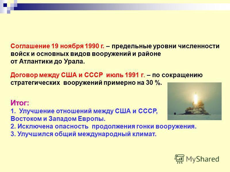 Соглашение 19 ноября 1990 г. – предельные уровни численности войск и основных видов вооружений и районе от Атлантики до Урала. Договор между США и СССР июль 1991 г. – по сокращению стратегических вооружений примерно на 30 %. Итог: 1. Улучшение отноше