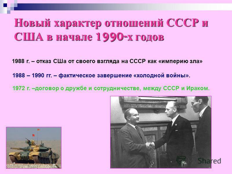 Новый характер отношений СССР и США в начале 1990-х годов 1988 г. – отказ СШа от своего взгляда на СССР как «империю зла» 1988 – 1990 гг. – фактическое завершение «холодной войны». 1972 г. –договор о дружбе и сотрудничестве, между СССР и Ираком.