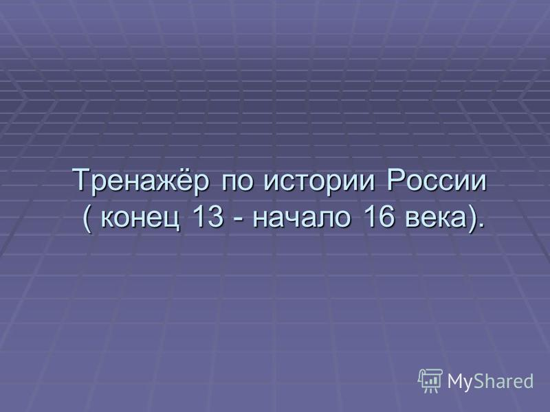 Тренажёр по истории России ( конец 13 - начало 16 века).