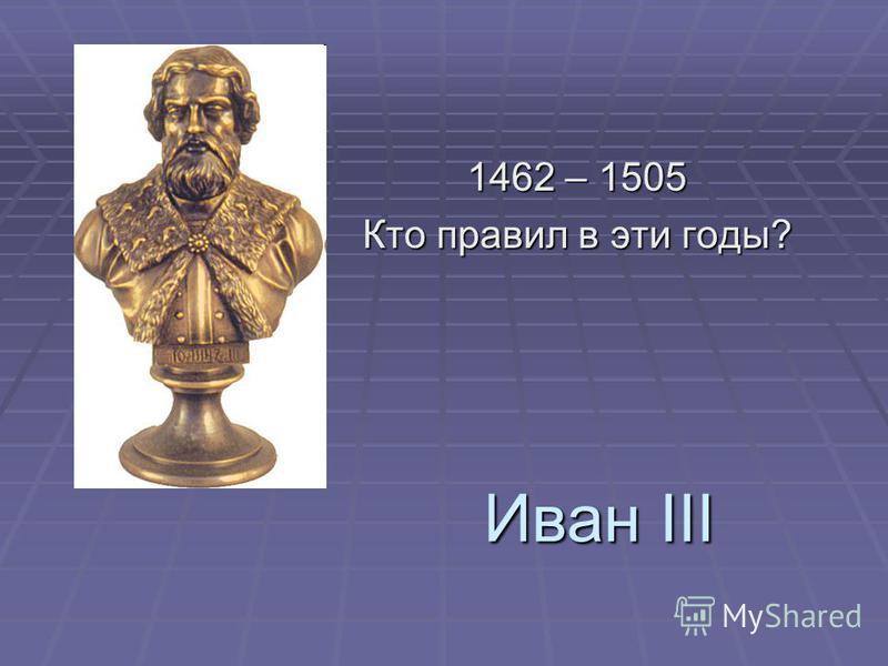 Иван III 1462 – 1505 Кто правил в эти годы?
