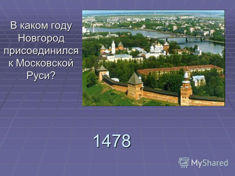 1478 В каком году Новгород присоединился к Московской Руси?
