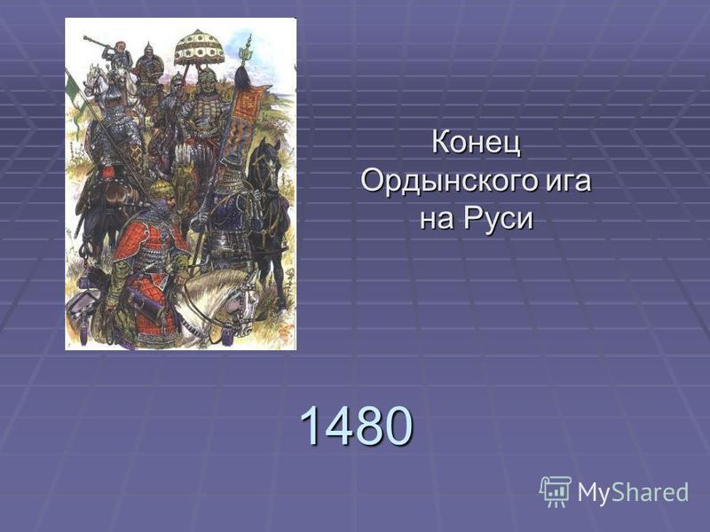 1480 Конец Ордынского ига на Руси