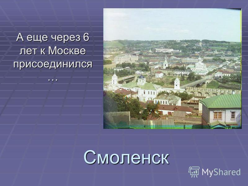 Смоленск А еще через 6 лет к Москве присоединился …