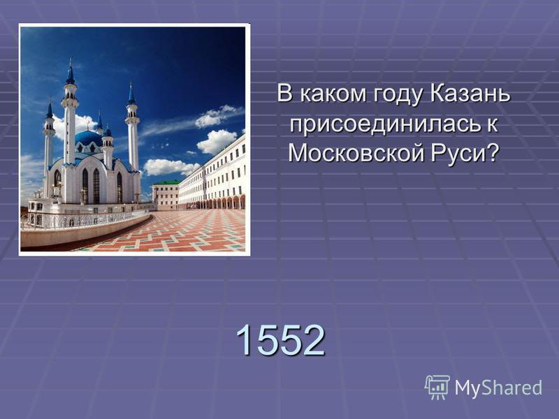 1552 В каком году Казань присоединилась к Московской Руси?