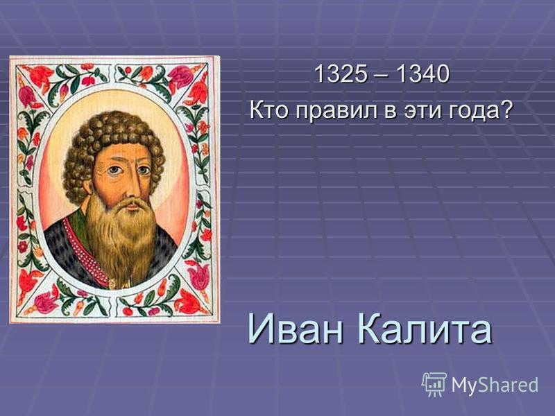 Иван Калита 1325 – 1340 Кто правил в эти года?