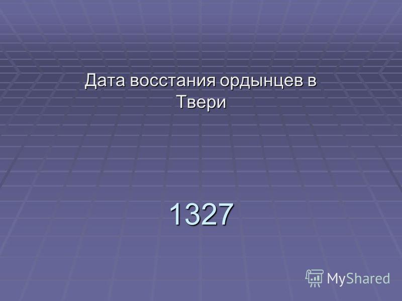 1327 Дата восстания ордынцев в Твери