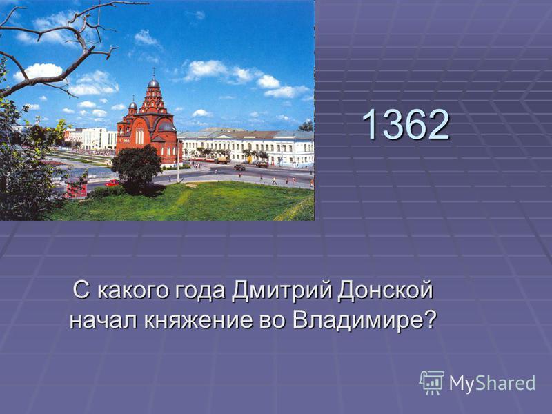 1362 С какого года Дмитрий Донской начал княжение во Владимире?
