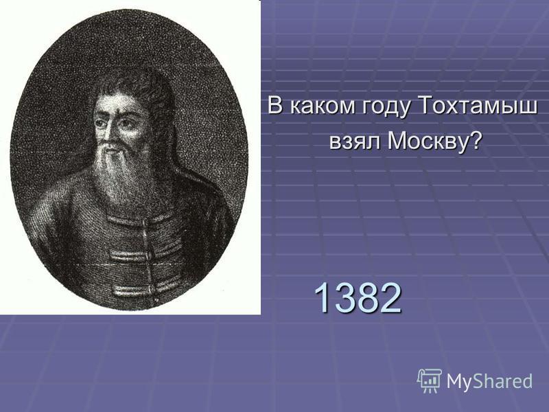 1382 В каком году Тохтамыш взял Москву? взял Москву?