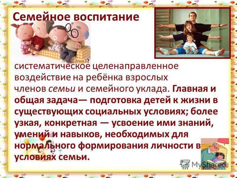 Семейное воспитание систематическое целенаправленное воздействие на ребёнка взрослых членов семьи и семейного уклада. Главная и общая задача подготовка детей к жизни в существующих социальных условиях; более узкая, конкретная усвоение ими знаний, уме