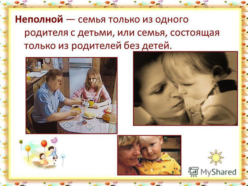 Неполной семья только из одного родителя с детьми, или семья, состоящая только из родителей без детей.