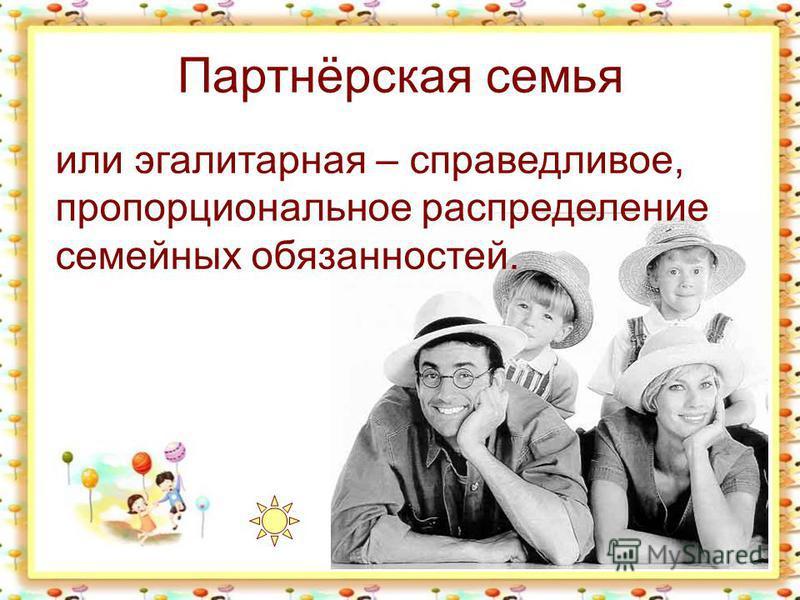 Партнёрская семья или эгалитарная – справедливое, пропорциональное распределение семейных обязанностей.