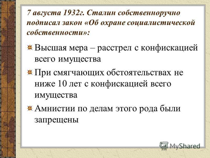 7 августа 1932 г. Сталин собственноручно подписал закон «Об охране социалистической собственности»: Высшая мера – расстрел с конфискацией всего имущества При смягчающих обстоятельствах не ниже 10 лет с конфискацией всего имущества Амнистии по делам э