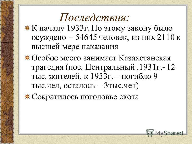 Последствия: К началу 1933 г. По этому закону было осуждено – 54645 человек, из них 2110 к высшей мере наказания Особое место занимает Казахстанская трагедия (пос. Центральный,1931 г.- 12 тыс. жителей, к 1933 г. – погибло 9 тыс.чел, осталось – 3 тыс.